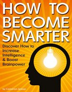 How to Become Smarter: Discover How to Increase Intelligence and Boost Brainpower - Book Cover