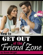 How to Get Out of the FRIEND ZONE: An Essential...