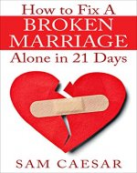 How to Fix A Broken Marriage Alone in 21 Days: How to Stop Your Divorce and Rekindle an Unhappy Marriage in 3 weeks - Book Cover