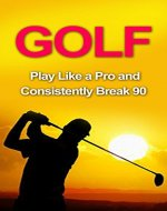 Golf: Golf Tips and Strategies That Make an Amateur a Pro (Consistently Break 90) (Golf Instructions, Golf Putting, Golf Swing Instructions, Golf Books, ... Golf Tips for Beginners, Golf Digest, Golf) - Book Cover