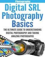 Digital SLR Photography Basics: The Ultimate Guide To Understanding Digital Photography And Taking Amazing Photographs (DSLR, Photography for Beginners, ... for Beginners, Photography Lighting) - Book Cover