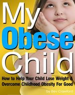 My Obese Child: How to Help Your Child Lose Weight...
