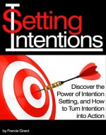 Setting Intentions: Discover the Power of Intention Setting, and How to Turn Intention into Action - Book Cover