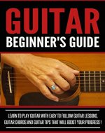 GUITAR :Guitar Beginner's Guide, Learn To Play Guitar With Easy To Follow Guitar Lessons, Guitar Chords And Guitar Tips That Will Boost Your Progress! - Acoustic Guitar, Read Music, Playing Guitar - - Book Cover