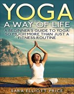Yoga: A Way of Life: A Beginner's Guide to Yoga as Much More Than Just a Fitness Routine (Yoga for Beginners, Kundalini Awakening, Mindfulness, Meditation) - Book Cover