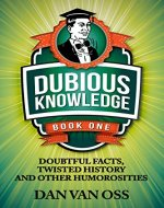 Dubious Knowledge: Doubtful Facts, Twisted History and Other Humorosities (Book One) - Book Cover