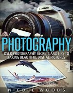Photography: DSLR Photography Secrets and Tips to Taking Beautiful Digital Pictures (Photography Tutorials Book 2) - Book Cover