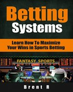 Betting Systems: Learn How to Maximize your Wins in Sports Betting (Betting Strategy, Casino Gambling) - Book Cover