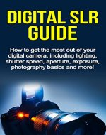 Digital SLR Guide: How to get the most out of your digital camera, including lighting, shutter speed, aperture, exposure, photography basics and more! - Book Cover