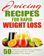 Juicing Recipes for Rapid Weight Loss: 50 Delicious, Quick & Easy Recipes to Help Melt Your Damn Stubborn Fat Away!: Juice Cleanse, Juice Diet, Juicing for Weight Loss, Juicing Books, Juicing Recipes - Book Cover