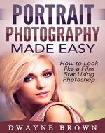 Photography: Portrait Photography Made Easy: How to Look Like a Film Star Using Photoshop (Photography, Digital Photography, Creativity, Portrait Photography) - Book Cover