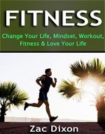 Fitness: (2nd EDITION) Change Your Life, Mindset, Workout, Fitness & Love Your Life (Mindset, Get Fit, Get Healthy, Alkaline, Strength Training, Fitness Goals, Goal Setting) - Book Cover
