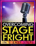 Overcoming Stage Fright: Discover How to Get Over Stage Fright...