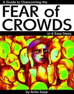 Fear of Crowds: A Guide to Overcoming the Fear of Crowds in 6 Easy Steps - Book Cover