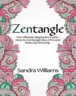 Zentangle: The Ultimate Beginner's Guide- How to Zentangle like a Pro and Relax by Drawing - Book Cover