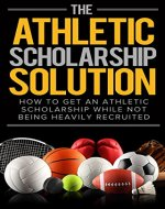 The Athletic Scholarship Solution: How To Get An Athletic Scholarship While Not Being Heavily Recruited (Athletic scholarship, college scholarships, ncaa, ... basketball, baseball, soccer, track) - Book Cover