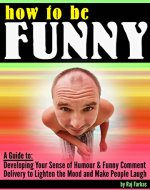 How to Be Funny: A Guide to Developing Your Sense of Humour and Funny Comment Delivery to Lighten the Mood and Make People Laugh - Book Cover