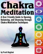 Chakra Meditation: A User-Friendly Guide to Opening, Balancing, and Cleansing through Chakra Meditation Techniques - Book Cover