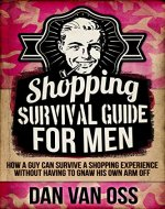 Shopping Survival Guide for Men: How a Guy Can Survive a Shopping Experience Without Having to Gnaw His Own Arm Off (Survival Guides for Men Book 1) - Book Cover