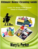 Ultimate House Cleaning Guide: Learn To Keep Your House Clean & Organized - Book Cover