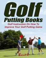 Golf Putting Books: Golf Instruction On How To Improve Your Golf Putting Game (golf swing mechanics, golf swing instruction) - Book Cover