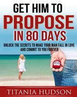 Get Him To Propose In 80 Days: Unlock The Secrets To Make Your Guy Fall In Love & Commit To You Forever (Relationship Advice for Women, Flirting, Mate-Seeking, Singles Dating, Psychology Motivation) - Book Cover