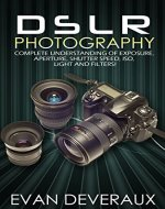 DSLR Photography: Complete Understanding Of Exposure, Aperture, Shutter Speed, ISO, Light And Filters! - Book Cover