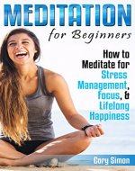 Meditation for Beginners: How to Meditate for Stress Management, Focus, & Lifelong Happiness (Herbal Remedies, Holistic, Mental Healing, Homeopathy, Theravada, Chakras, Eating Disorder) - Book Cover