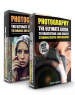 Photography: Box Set - The Ultimate Guide To Understand And Create Stunning Digital Photography & The Ultimate Editing Guide (Photography For Beginners, ... Photoshop, Photo Editing, Digital Camera) - Book Cover