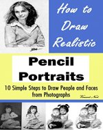How to Draw Realistic Pencil Portraits: 10 Simple Steps to Draw People and Faces from Photographs (How to Draw Faces, Drawing People, How to Draw People, How to Draw from Photographs) - Book Cover