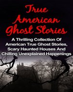 True Ghost Stories: American - A Thrilling Collection Of American True Ghost Stories, Scary Haunted Houses And Chilling Unexplained Happenings (True Ghost ... Stories Books, True Ghost Stories Tales,) - Book Cover