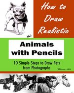 How to Draw Realistic Animals with Pencils: 10 Simple Steps to Draw Pets from Photographs (How to Draw Dogs, How to Draw Cats, How to Draw Horses, Drawing Animals, Drawing Realistic Animals) - Book Cover