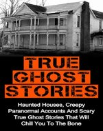 True Ghost Stories: Haunted Houses, Creepy Paranormal Accounts And Scary True Ghost Stories That Will Chill You To The Bone - Real True Ghost Stories (True ... Stories, True Ghost Stories Accounts,) - Book Cover