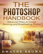 Photography: The Photoshop Handbook: ADVANCED Ways to Create Visually Stunning and Breathtaking Photos (Photography, Digital Photography, Creativity, Photoshop) - Book Cover