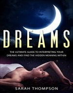 Dreams: The Ultimate Guide to Interpreting Your Dreams and Finding the Hidden Meanings (Lucid Dreaming, Dreams and Visions, Interpreting Dreams) - Book Cover