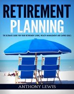Retirement: Retirement Planning - The Ultimate Guide for Your Retirement Living, Wealth Management and Saving Goals (Retirement, Retirement Income, 401K, Wealth Management) - Book Cover