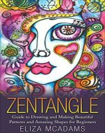 Zentangle: Guide to Drawing and Making Beautiful Patterns and Amazing Shapes for Beginners (Drawing Tutorials Book 2) - Book Cover
