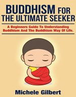 Buddhism For The Ultimate Seeker: Understanding Buddhism And The Buddhism Way Of Life (Buddha,mindfullness, practicing mindfullness,crystals,yoga,healing meditation,Zen buddhism Book 5) - Book Cover