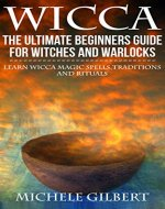 Wicca: The Ultimate Beginners Guide For Witches and Warlocks: Learn Wicca Magic Spells,Traditions and Rituals (wicca,rituals,magick,spells witchcraft) - Book Cover
