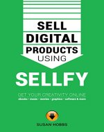 Sell Digital Products Using Sellfy: Get Your Creativity Online - Ebooks, Music, Movies, Graphics, Software And More! - Book Cover