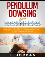 PENDULUM DOWSING : Pendulum Dowsing For Beginners, Discover The Magic And The Healing Power Of The Pendulum Now ! - pendulum dowsing, pendulum magic, pendulum healing, pendulum divination - - Book Cover