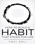 How To Build A Habit That Sticks For Life: Form One New Habit For Life And Live Through Your Highest Self Every Single Day (7 Habits of a Yogi Book 1) - Book Cover
