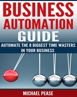 BUSINESS AUTOMATION GUIDE - Automate The 8 Biggest Time Wasters In Your Business - Book Cover
