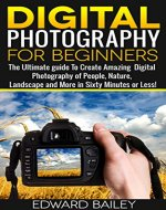 Digital Photography for Beginners- The Ultimate guide To Create Amazing Digital Photography of People, Nature, Landscape and More in Sixty Minutes or Less! ... photography and art, photography,) - Book Cover
