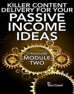Developing Killer Content Delivery For Your Passive Income Ideas: How To Turn Your Information Into Content For Online Products and Courses (P.I. Machine Book 2) - Book Cover