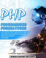 PHP: PROGRAMMING FOUNDATIONS (Bonus Content Included): Learn Server-Side Programming today! Learn Website Development and code with today's Modern Technology! (php & server programming series) - Book Cover