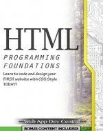 HTML: + CSS PROGRAMMING FOUNDATIONS (Bonus Content Included): Learn to code and design your FIRST website with CSS Style TODAY! (HTML & CSS web design series) - Book Cover