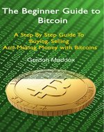 The Beginner Guide to Bitcoin: A Step By Step Guide To Buying, Selling And Making Money with Bitcoins - Book Cover