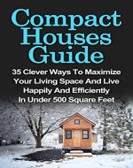 Compact Houses Guide: 35 Clever Ways To Maximize Your Living Space And Live Happily And Efficiently In Under 500 Square Feet: Compact Houses Guide For ... House Living, Tiny House Living Books,) - Book Cover