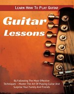 Guitar Lessons: Learn How To Play Guitar By Following The Most Effective Techniques - Master The Art Of Playing Guitar And Surprise Your Family And Friends ... Play Guitar, How to Play Guitar Book 1) - Book Cover